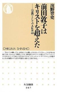 『前田敦子はキリストを超えた――〈宗教〉としてのAKB48』